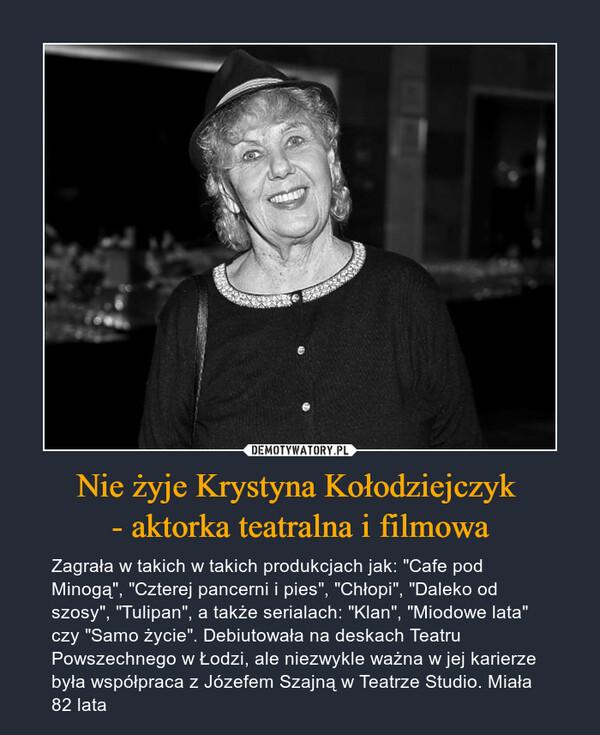"""Nie żyje Krystyna Kołodziejczyk - aktorka teatralna i filmowa – Zagrała w takich w takich produkcjach jak: """"Cafe pod Minogą"""", """"Czterej pancerni i pies"""", """"Chłopi"""", """"Daleko od szosy"""", """"Tulipan"""", a także serialach: """"Klan"""", """"Miodowe lata"""" czy """"Samo życie"""". Debiutowała na deskach Teatru Powszechnego w Łodzi, ale niezwykle ważna w jej karierze była współpraca z Józefem Szajną w Teatrze Studio. Miała 82 lata"""