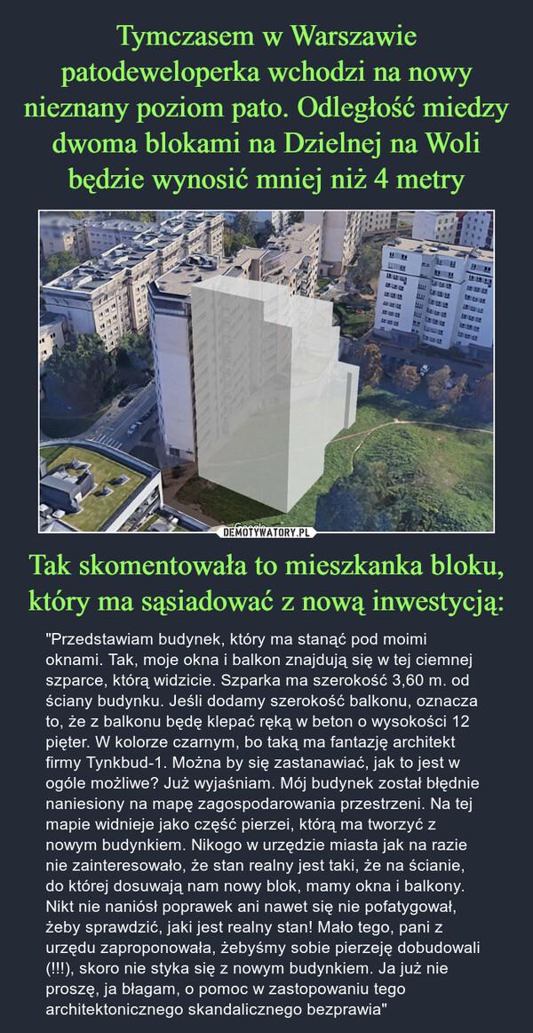 """Tak skomentowała to mieszkanka bloku, który ma sąsiadować z nową inwestycją: – """"Przedstawiam budynek, który ma stanąć pod moimi oknami. Tak, moje okna i balkon znajdują się w tej ciemnej szparce, którą widzicie. Szparka ma szerokość 3,60 m. od ściany budynku. Jeśli dodamy szerokość balkonu, oznacza to, że z balkonu będę klepać ręką w beton o wysokości 12 pięter. W kolorze czarnym, bo taką ma fantazję architekt firmy Tynkbud-1. Można by się zastanawiać, jak to jest w ogóle możliwe? Już wyjaśniam. Mój budynek został błędnie naniesiony na mapę zagospodarowania przestrzeni. Na tej mapie widnieje jako część pierzei, którą ma tworzyć z nowym budynkiem. Nikogo w urzędzie miasta jak na razie nie zainteresowało, że stan realny jest taki, że na ścianie, do której dosuwają nam nowy blok, mamy okna i balkony. Nikt nie naniósł poprawek ani nawet się nie pofatygował, żeby sprawdzić, jaki jest realny stan! Mało tego, pani z urzędu zaproponowała, żebyśmy sobie pierzeję dobudowali (!!!), skoro nie styka się z nowym budynkiem. Ja już nie proszę, ja błagam, o pomoc w zastopowaniu tego architektonicznego skandalicznego bezprawia"""""""