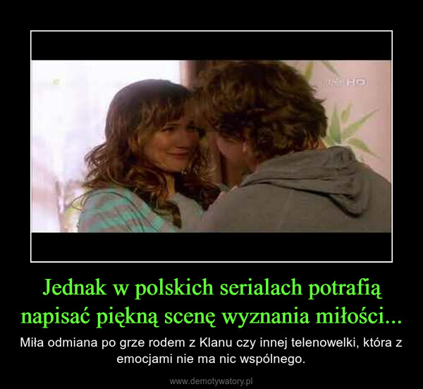 Jednak w polskich serialach potrafią napisać piękną scenę wyznania miłości... – Miła odmiana po grze rodem z Klanu czy innej telenowelki, która z emocjami nie ma nic wspólnego.