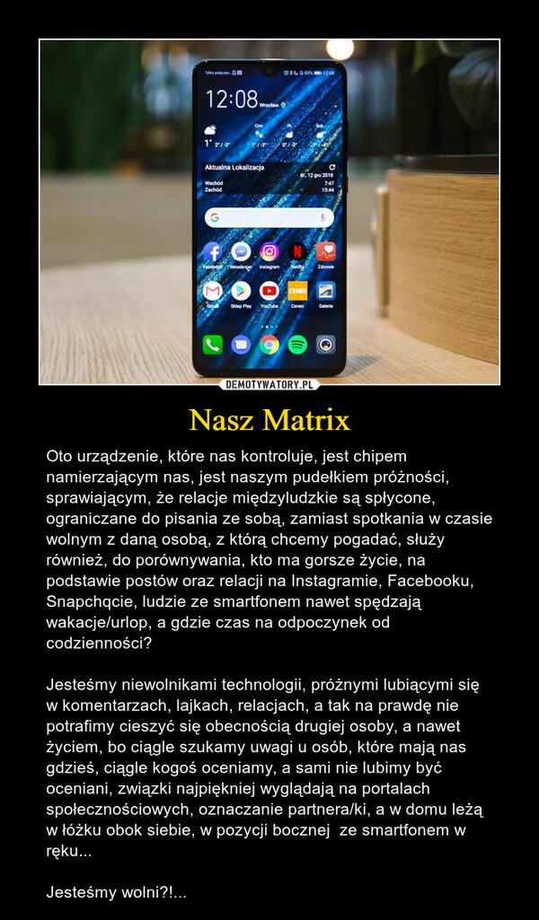 Nasz Matrix – Oto urządzenie, które nas kontroluje, jest chipem namierzającym nas, jest naszym pudełkiem próżności, sprawiającym, że relacje międzyludzkie są spłycone, ograniczane do pisania ze sobą, zamiast spotkania w czasie wolnym z daną osobą, z którą chcemy pogadać, służy również, do porównywania, kto ma gorsze życie, na podstawie postów oraz relacji na Instagramie, Facebooku, Snapchqcie, ludzie ze smartfonem nawet spędzają wakacje/urlop, a gdzie czas na odpoczynek od codzienności? Jesteśmy niewolnikami technologii, próżnymi lubiącymi się w komentarzach, lajkach, relacjach, a tak na prawdę nie potrafimy cieszyć się obecnością drugiej osoby, a nawet życiem, bo ciągle szukamy uwagi u osób, które mają nas gdzieś, ciągle kogoś oceniamy, a sami nie lubimy być oceniani, związki najpiękniej wyglądają na portalach społecznościowych, oznaczanie partnera/ki, a w domu leżą w łóżku obok siebie, w pozycji bocznej  ze smartfonem w ręku...Jesteśmy wolni?!...