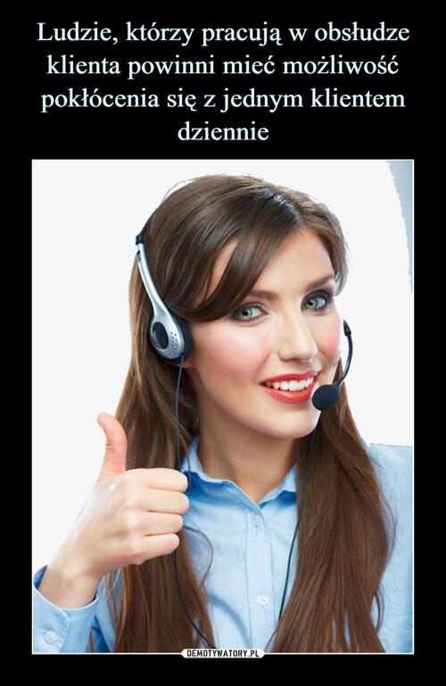 Ludzie, którzy pracują w obsłudze klienta powinni mieć możliwość pokłócenia się z jednym klientem dziennie