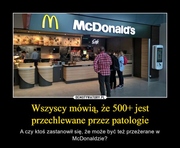Wszyscy mówią, że 500+ jest przechlewane przez patologie – A czy ktoś zastanowił się, że może być też przeżerane w McDonaldzie?