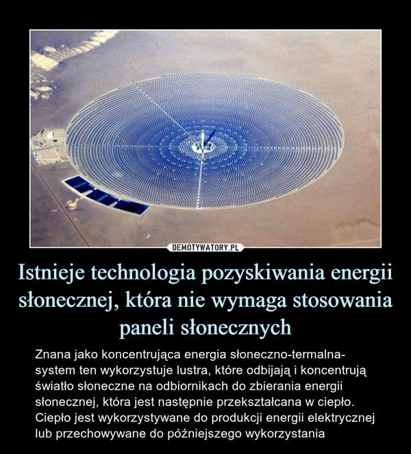 Istnieje technologia pozyskiwania energii słonecznej, która nie wymaga stosowania paneli słonecznych – Znana jako koncentrująca energia słoneczno-termalna- system ten wykorzystuje lustra, które odbijają i koncentrują światło słoneczne na odbiornikach do zbierania energii słonecznej, która jest następnie przekształcana w ciepło. Ciepło jest wykorzystywane do produkcji energii elektrycznej lub przechowywane do późniejszego wykorzystania