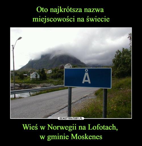 Oto najkrótsza nazwa  miejscowości na świecie Wieś w Norwegii na Lofotach,  w gminie Moskenes