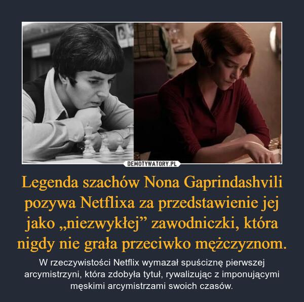 """Legenda szachów Nona Gaprindashvili pozywa Netflixa za przedstawienie jej jako """"niezwykłej"""" zawodniczki, która nigdy nie grała przeciwko mężczyznom. – W rzeczywistości Netflix wymazał spuściznę pierwszej arcymistrzyni, która zdobyła tytuł, rywalizując z imponującymi męskimi arcymistrzami swoich czasów."""