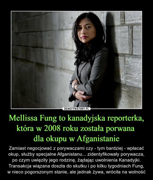 Mellissa Fung to kanadyjska reporterka, która w 2008 roku została porwana  dla okupu w Afganistanie