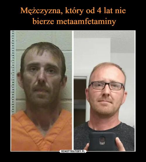 Mężczyzna, który od 4 lat nie  bierze metaamfetaminy