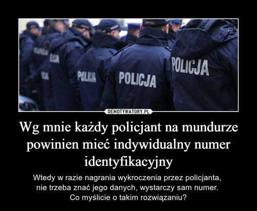 Wg mnie każdy policjant na mundurze powinien mieć indywidualny numer identyfikacyjny
