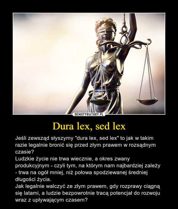 """Dura lex, sed lex – Jeśli zewsząd słyszymy """"dura lex, sed lex"""" to jak w takim razie legalnie bronić się przed złym prawem w rozsądnym czasie?Ludzkie życie nie trwa wiecznie, a okres zwany produkcyjnym - czyli tym, na którym nam najbardziej zależy - trwa na ogół mniej, niż połowa spodziewanej średniej długości życia.Jak legalnie walczyć ze złym prawem, gdy rozprawy ciągną się latami, a ludzie bezpowrotnie tracą potencjał do rozwoju wraz z upływającym czasem?"""