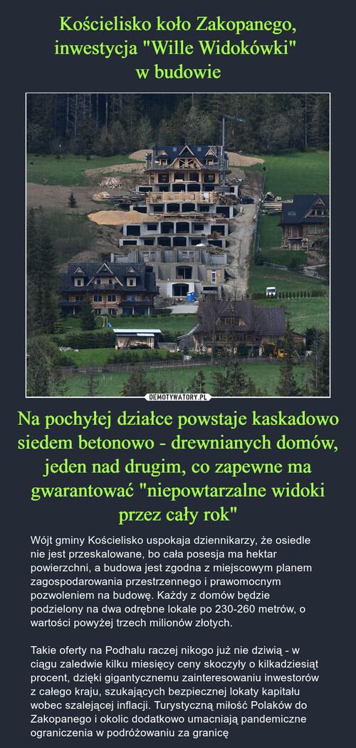 """Kościelisko koło Zakopanego, inwestycja """"Wille Widokówki""""  w budowie Na pochyłej działce powstaje kaskadowo siedem betonowo - drewnianych domów, jeden nad drugim, co zapewne ma gwarantować """"niepowtarzalne widoki przez cały rok"""""""