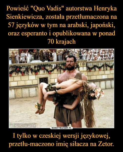 """Powieść """"Quo Vadis"""" autorstwa Henryka Sienkiewicza, została przetłumaczona na 57 języków w tym na arabski, japoński, oraz esperanto i opublikowana w ponad 70 krajach I tylko w czeskiej wersji językowej, przetłu-maczono imię siłacza na Zetor."""