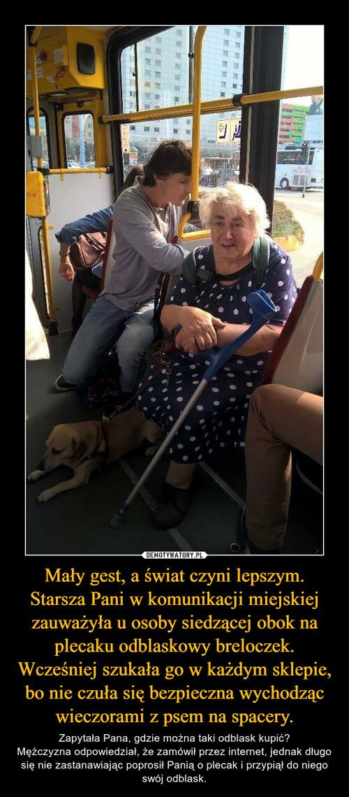 Mały gest, a świat czyni lepszym. Starsza Pani w komunikacji miejskiej zauważyła u osoby siedzącej obok na plecaku odblaskowy breloczek. Wcześniej szukała go w każdym sklepie, bo nie czuła się bezpieczna wychodząc wieczorami z psem na spacery.