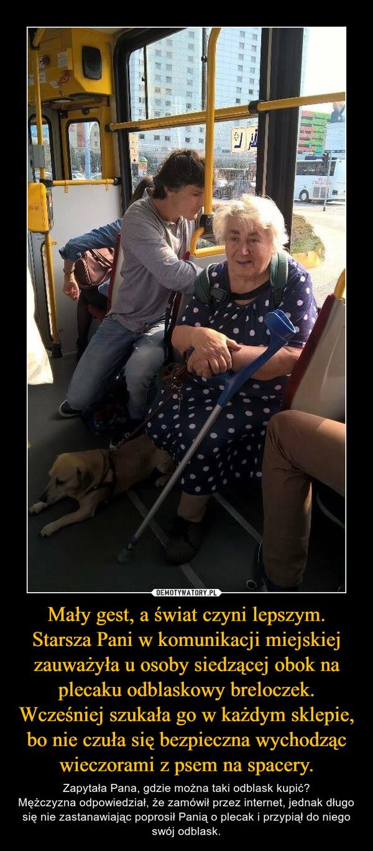 Mały gest, a świat czyni lepszym. Starsza Pani w komunikacji miejskiej zauważyła u osoby siedzącej obok na plecaku odblaskowy breloczek. Wcześniej szukała go w każdym sklepie, bo nie czuła się bezpieczna wychodząc wieczorami z psem na spacery. – Zapytała Pana, gdzie można taki odblask kupić?Mężczyzna odpowiedział, że zamówił przez internet, jednak długo się nie zastanawiając poprosił Panią o plecak i przypiął do niego swój odblask.