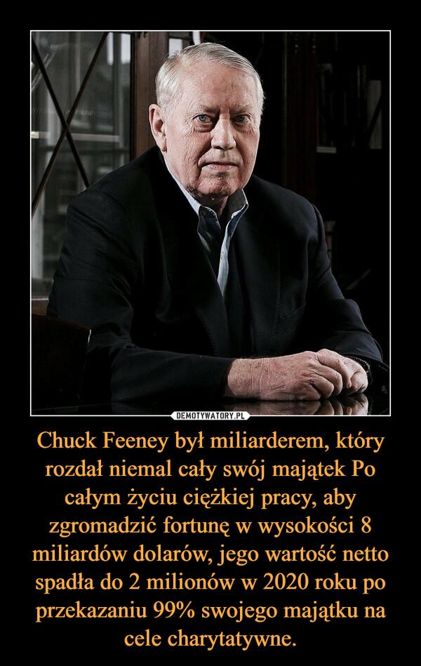 Chuck Feeney był miliarderem, który rozdał niemal cały swój majątek Po całym życiu ciężkiej pracy, aby zgromadzić fortunę w wysokości 8 miliardów dolarów, jego wartość netto spadła do 2 milionów w 2020 roku po przekazaniu 99% swojego majątku na cele charytatywne. –