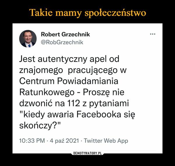 """–  Robert Grzechnik @RobGrzechnik Jest autentyczny apel od znajomego pracującego w Centrum Powiadamiania Ratunkowego - Proszę nie dzwonić na 112 z pytaniami """"kiedy awaria Facebooka się skończy?"""" 10:33 PM • 4 paź 2021 • Twitter Web App"""