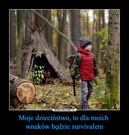 Moje dzieciństwo, to dla moich  wnuków będzie survivalem
