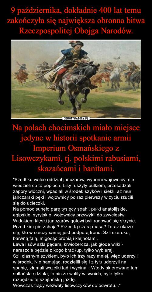 9 października, dokładnie 400 lat temu zakończyła się największa obronna bitwa Rzeczpospolitej Obojga Narodów. Na polach chocimskich miało miejsce jedyne w historii spotkanie armii Imperium Osmańskiego z Lisowczykami, tj. polskimi rabusiami, skazańcami i banitami.