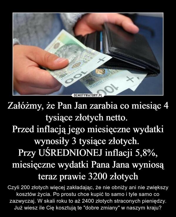 """Załóżmy, że Pan Jan zarabia co miesiąc 4 tysiące złotych netto. Przed inflacją jego miesięczne wydatki wynosiły 3 tysiące złotych. Przy UŚREDNIONEJ inflacji 5,8%, miesięczne wydatki Pana Jana wyniosą teraz prawie 3200 złotych – Czyli 200 złotych więcej zakładając, że nie obniży ani nie zwiększy kosztów życia. Po prostu chce kupić to samo i tyle samo co zazwyczaj. W skali roku to aż 2400 złotych straconych pieniędzy.Już wiesz ile Cię kosztują te """"dobre zmiany"""" w naszym kraju?"""