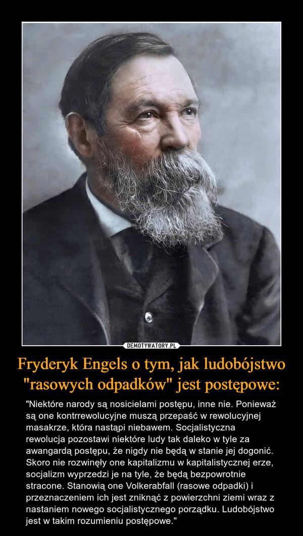 """Fryderyk Engels o tym, jak ludobójstwo """"rasowych odpadków"""" jest postępowe: – """"Niektóre narody są nosicielami postępu, inne nie. Ponieważ są one kontrrewolucyjne muszą przepaść w rewolucyjnej masakrze, która nastąpi niebawem. Socjalistyczna rewolucja pozostawi niektóre ludy tak daleko w tyle za awangardą postępu, że nigdy nie będą w stanie jej dogonić. Skoro nie rozwinęły one kapitalizmu w kapitalistycznej erze, socjalizm wyprzedzi je na tyle, że będą bezpowrotnie stracone. Stanowią one Volkerabfall (rasowe odpadki) i przeznaczeniem ich jest zniknąć z powierzchni ziemi wraz z nastaniem nowego socjalistycznego porządku. Ludobójstwo jest w takim rozumieniu postępowe."""""""