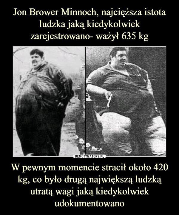 W pewnym momencie stracił około 420 kg, co było drugą największą ludzką utratą wagi jaką kiedykolwiek udokumentowano –
