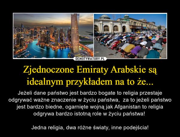 Zjednoczone Emiraty Arabskie są idealnym przykładem na to że... – Jeżeli dane państwo jest bardzo bogate to religia przestaje odgrywać ważne znaczenie w życiu państwa,  za to jeżeli państwo jest bardzo biedne, ogarnięte wojną jak Afganistan to religia odgrywa bardzo istotną role w życiu państwa! Jedna religia, dwa różne światy, inne podejścia!