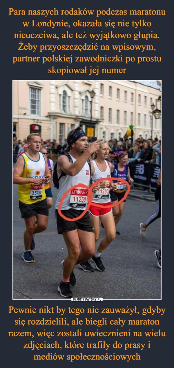 Pewnie nikt by tego nie zauważył, gdyby się rozdzielili, ale biegli cały maraton razem, więc zostali uwiecznieni na wielu zdjęciach, które trafiły do prasy i mediów społecznościowych –