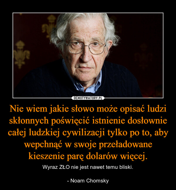 Nie wiem jakie słowo może opisać ludzi skłonnych poświęcić istnienie dosłownie całej ludzkiej cywilizacji tylko po to, aby wepchnąć w swoje przeładowane kieszenie parę dolarów więcej. – Wyraz ZŁO nie jest nawet temu bliski.- Noam Chomsky