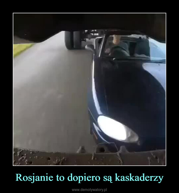 Rosjanie to dopiero są kaskaderzy –