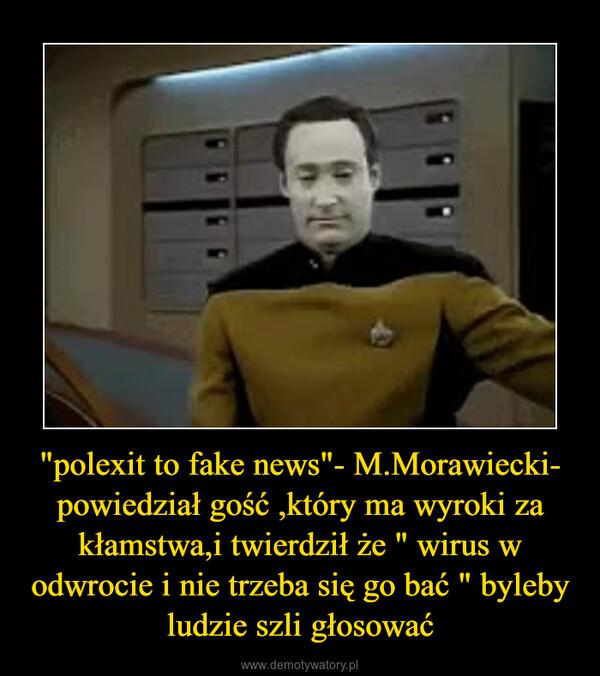 """""""polexit to fake news""""- M.Morawiecki- powiedział gość ,który ma wyroki za kłamstwa,i twierdził że """" wirus w odwrocie i nie trzeba się go bać """" byleby ludzie szli głosować –"""