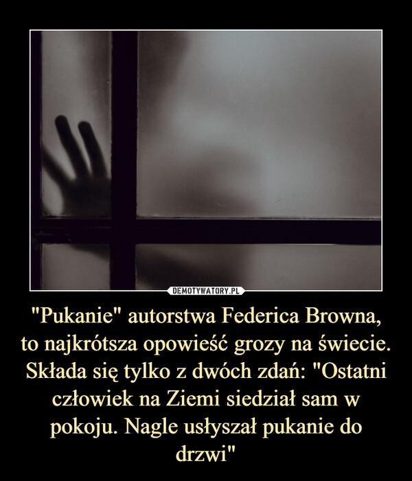 """""""Pukanie"""" autorstwa Federica Browna,to najkrótsza opowieść grozy na świecie. Składa się tylko z dwóch zdań: """"Ostatni człowiek na Ziemi siedział sam w pokoju. Nagle usłyszał pukanie do drzwi"""" –"""