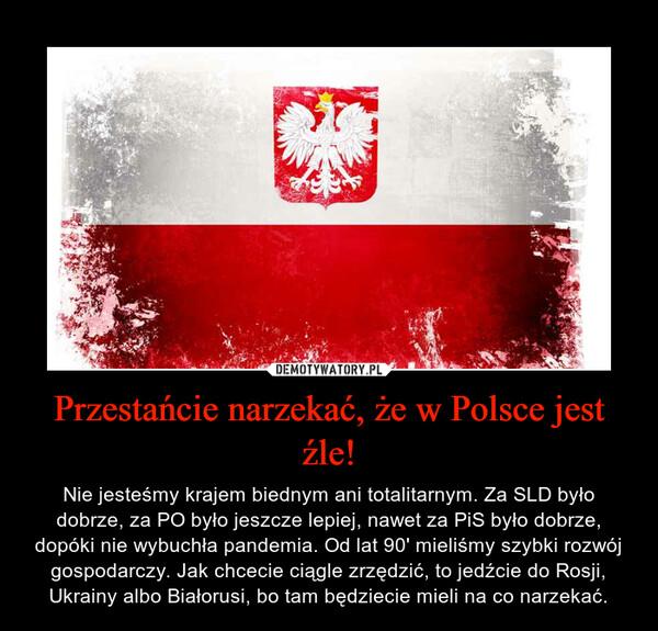 Przestańcie narzekać, że w Polsce jest źle! – Nie jesteśmy krajem biednym ani totalitarnym. Za SLD było dobrze, za PO było jeszcze lepiej, nawet za PiS było dobrze, dopóki nie wybuchła pandemia. Od lat 90' mieliśmy szybki rozwój gospodarczy. Jak chcecie ciągle zrzędzić, to jedźcie do Rosji, Ukrainy albo Białorusi, bo tam będziecie mieli na co narzekać.