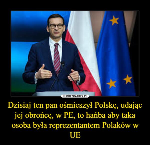 Dzisiaj ten pan ośmieszył Polskę, udając jej obrońcę, w PE, to hańba aby taka osoba była reprezentantem Polaków w UE –
