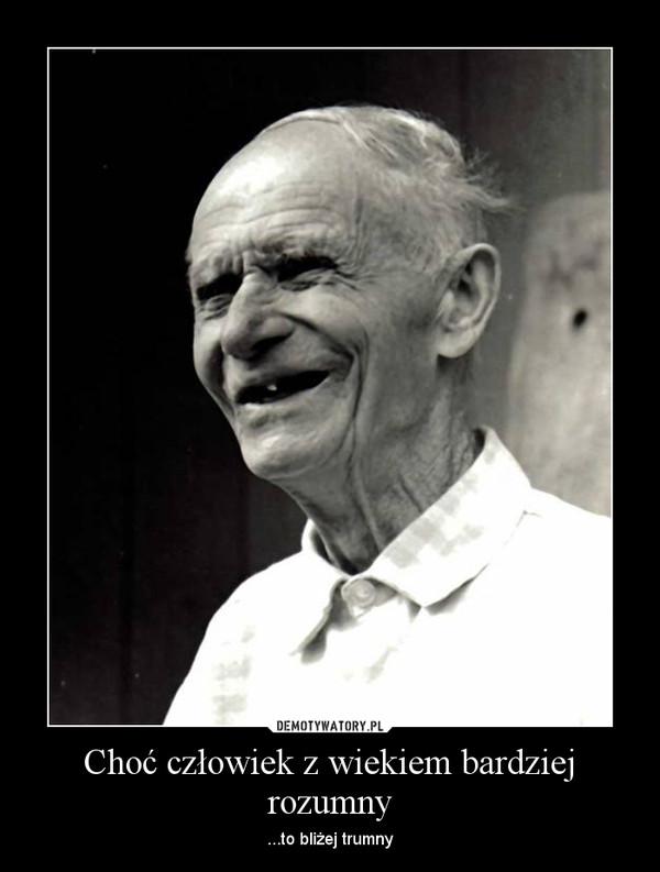 Choć człowiek z wiekiem bardziej rozumny – ...to bliżej trumny