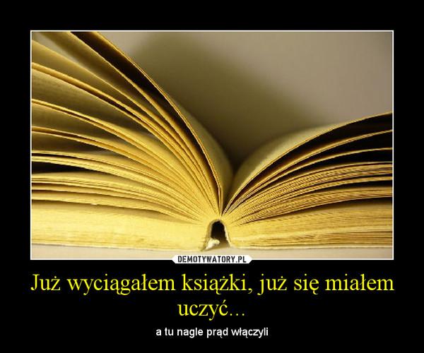 Już wyciągałem książki, już się miałem uczyć...