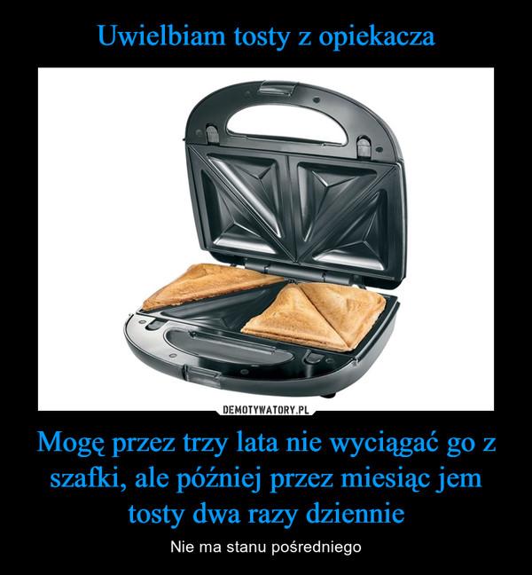 Uwielbiam tosty z opiekacza Mogę przez trzy lata nie wyciągać go z szafki, ale później przez miesiąc jem tosty dwa razy dziennie